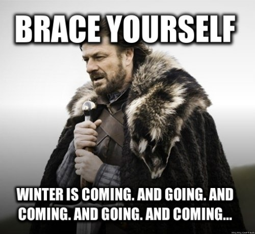 Brace yourself.  Winter is coming.  And going.  And coming ...