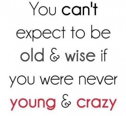 To be old and wise, one must have been young and crazy.