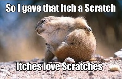 It's true, itches love scratches.
