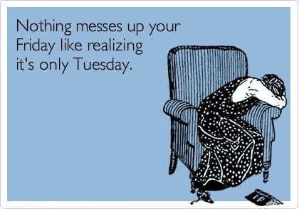 Nothing ruins your Friday like realizing it's only Tuesday.
