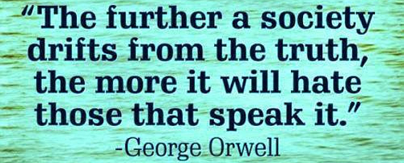 The further a society drifts from the truth, the more they will hate those that speak it. - George Orwell